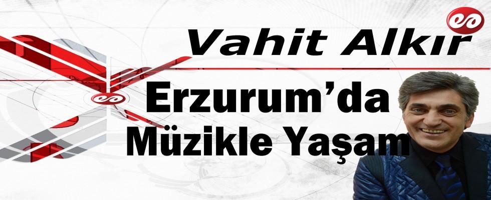'Erzurum'da Müzikle Yaşam' Vahit Alkır'ın Kaleminden