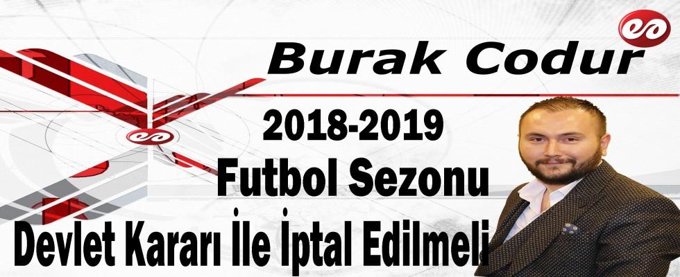 '2018-2019 Futbol Sezonu Devlet Kararı İle İptal Edilmeli' Burak Codur'un Kaleminden