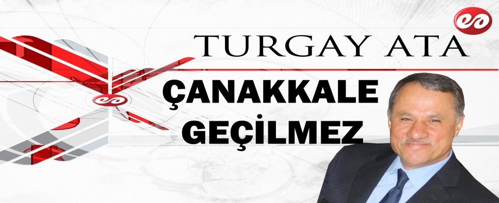 ''ÇANAKKALE GEÇİLMEZ'' TURGAY ATA'NIN KALEMİNDEN