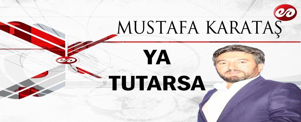 ''YA TUTARSA'' MUSTAFA KARATAŞ'IN KALEMİNDEN