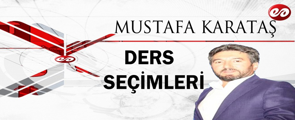 ''DERS SEÇİMLERİ'' MUSTAFA KARATAŞ'IN KALEMİNDEN