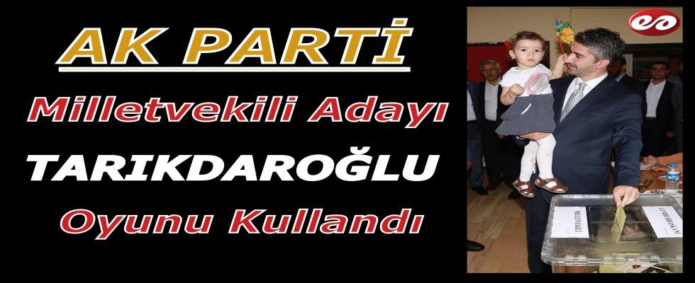 Ak Parti 5. Sıra Adayı Tarıkdaroğlu Oyunu Kullandı