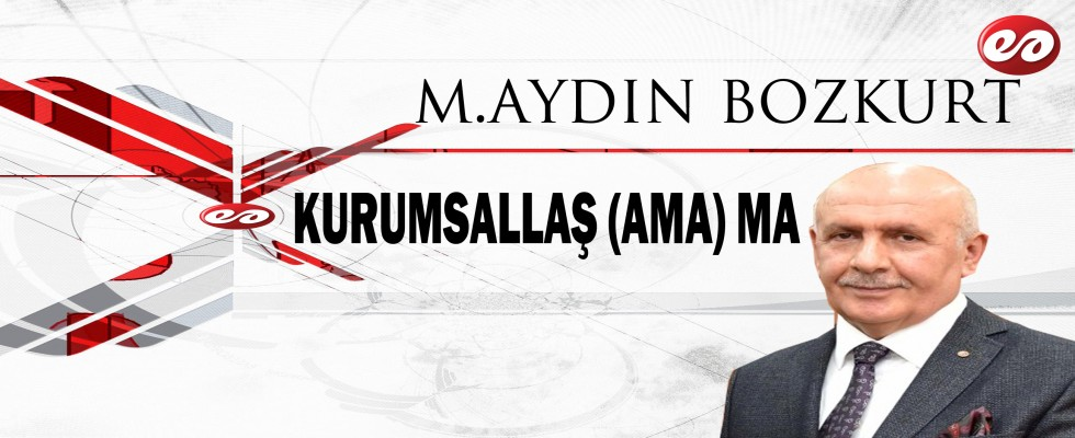 ''KURUMSALLAŞ (AMA ) MA'' M. AYDIN BOZKURT'UN KALEMİNDEN