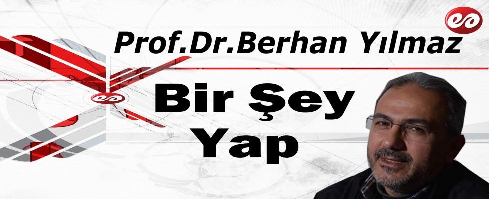 'Bir Şey Yap' Prof. Dr. Berhan Yılmaz'ın Kaleminden
