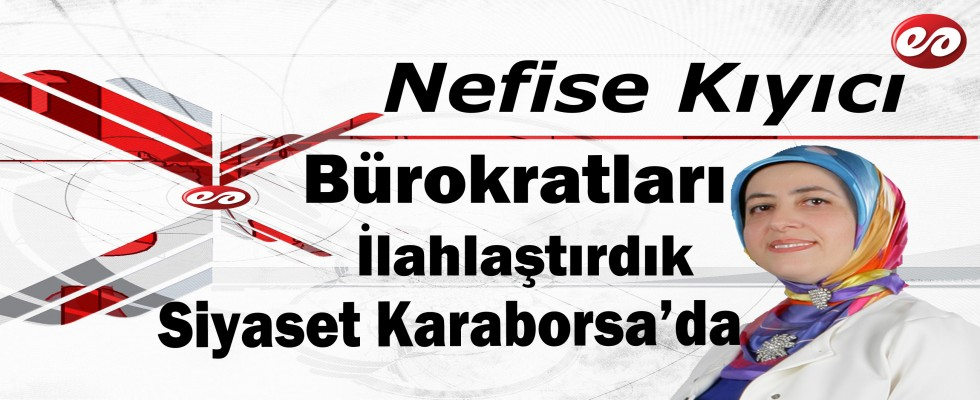 '' Bürokratları İlahlaştırdık Siyaset Karaborsa'da '' Nefise Kıyıcı'nın Kaleminden
