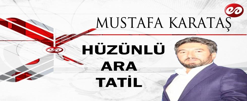 ''HÜZÜNLÜ ARA TATİL'' MUSTAFA KARATAŞ'IN KALEMİNDEN