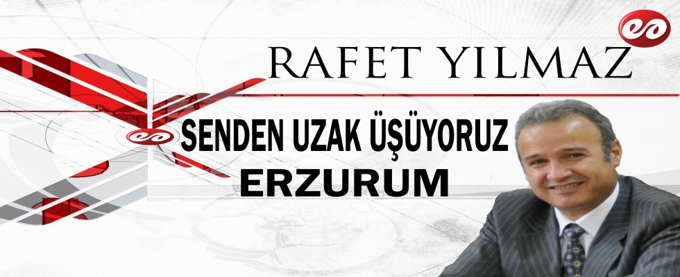 '' SENDEN UZAK ÜŞÜYORUZ ERZURUM '' RAFET YILMAZ'IN KALEMİNDEN