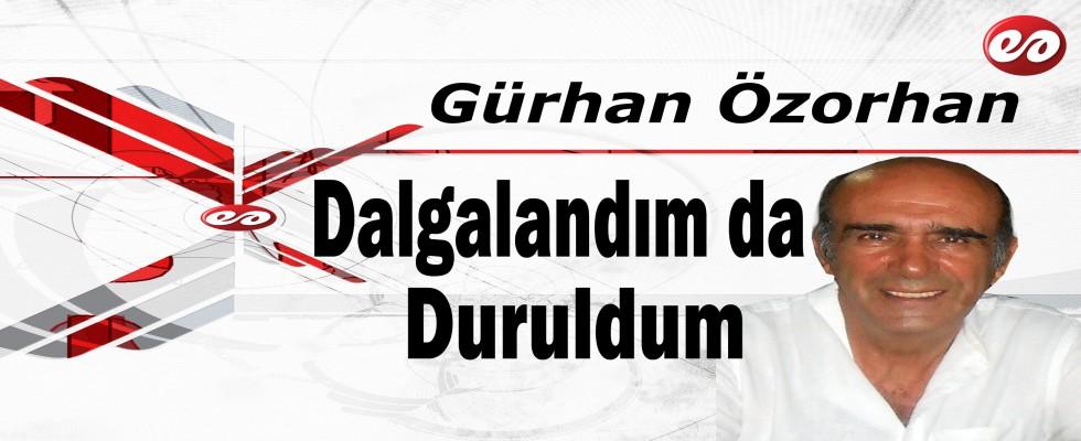 ''Dalgalandım da Duruldum'' Gürhan Özorhan'ın Kaleminden