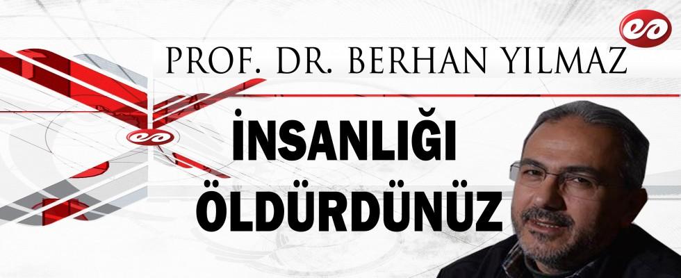 ''İNSANLIĞI ÖLDÜRDÜNÜZ'' PROF. DR. BERHAN YILMAZ'IN KALEMİNDEN