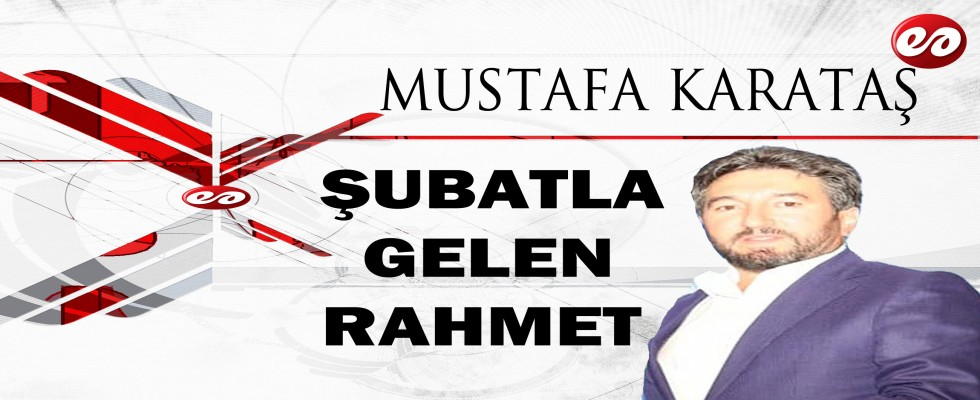 ''ŞUBATLA GELEN RAHMET'' MUSTAFA KARATAŞ'IN KALEMİNDEN