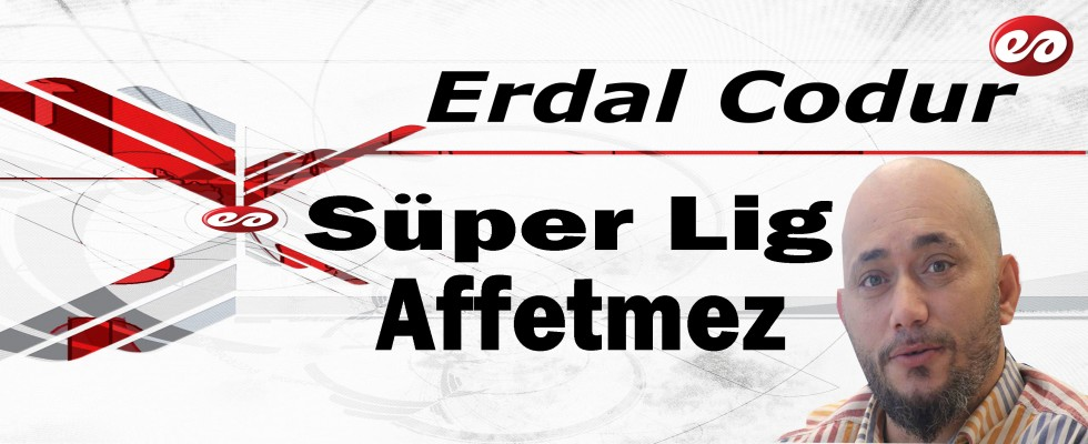 '' Süper Lig Affetmez '' Erdal Codur'un Kaleminden