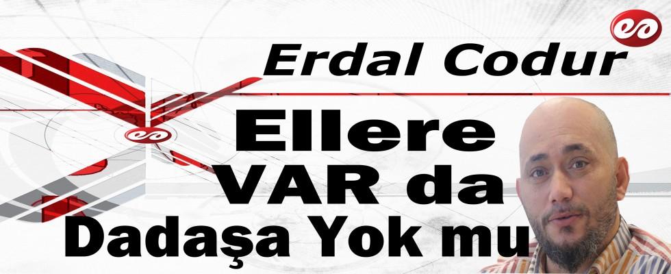 '' Ellere VAR da Dadaşa Yok mu '' Erdal Codur'un Kaleminden