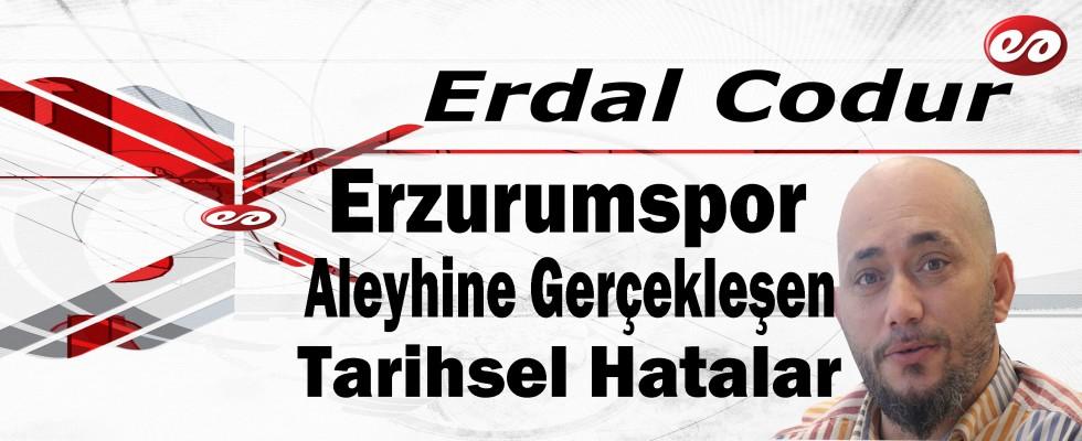'Erzurumspor Aleyhine Gerçekleşen Tarihsel Hatalar' Erdal Codur'un Kaleminden