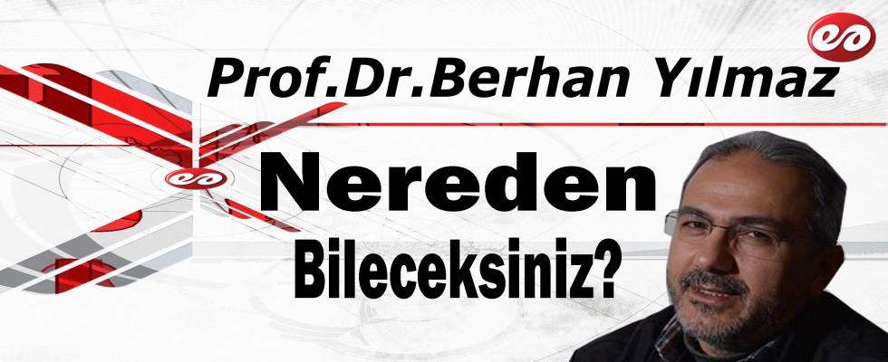 '' Nereden Bileceksiniz? '' Prof. Dr. Berhan Yılmaz'ın Kaleminden