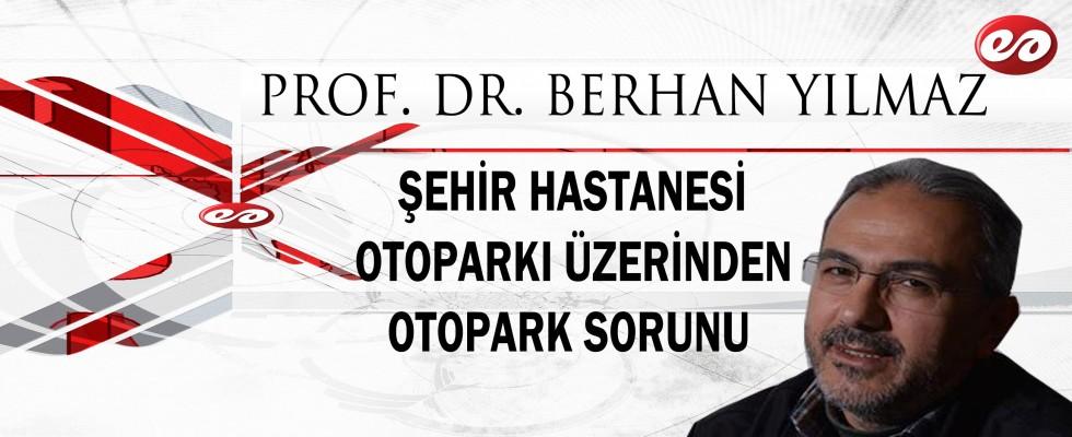 ''ŞEHİR HASTANESİ OTOPARKI ÜZERİNDEN OTOPARK SORUNU'' PROF. DR. BERHAN YILMAZ'IN KALEMİNDEN