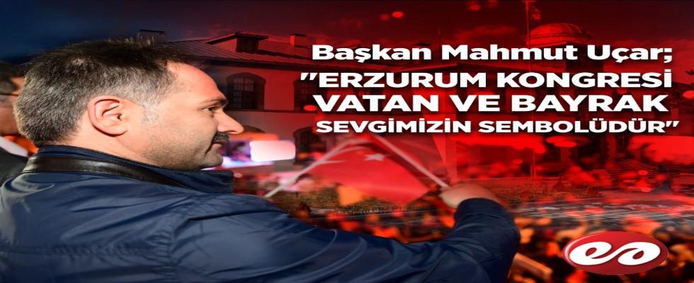 Başkan Uçar; '' Erzurum Kongresi Vatan ve Bayrak Sevgimizin Sembolüdür