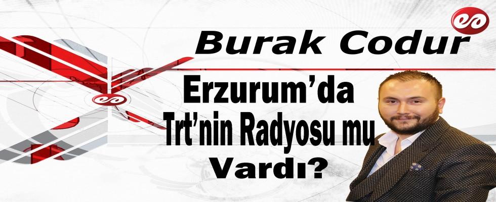 ''Erzurum'da Trt'nin Radyosu mu Vardı? '' Burak Codur'un Kaleminden