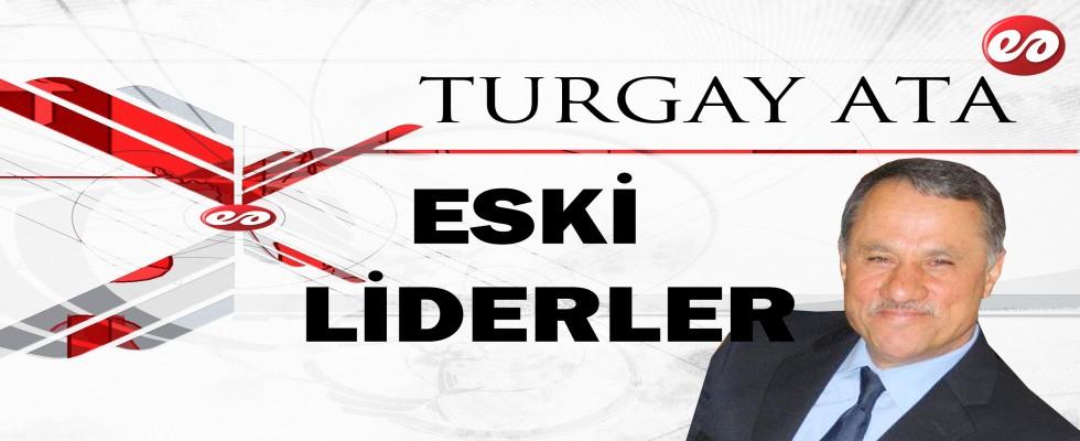 ''ESKİ LİDERLER'' TURGAY ATA'NIN KALEMİNDEN