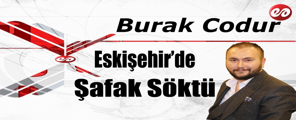 '' Eskişehir'de Şafak Söktü Derdi Ülkeyi Sardı '' Burak Codur'un Kaleminden