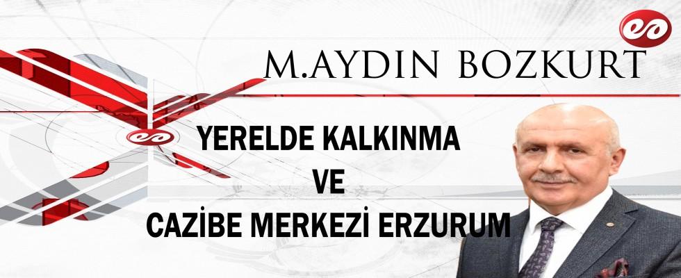 ''YERELDE KALKINMA VE CAZİBE MERKEZİ ERZURUM'' M.AYDIN BOZKURT'UN KALEMİNDEN