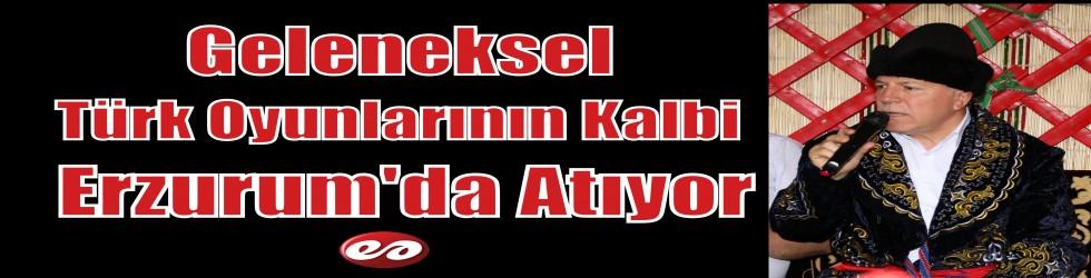 Geleneksel Türk Oyunlarının Kalbi Erzurum'da Atıyor